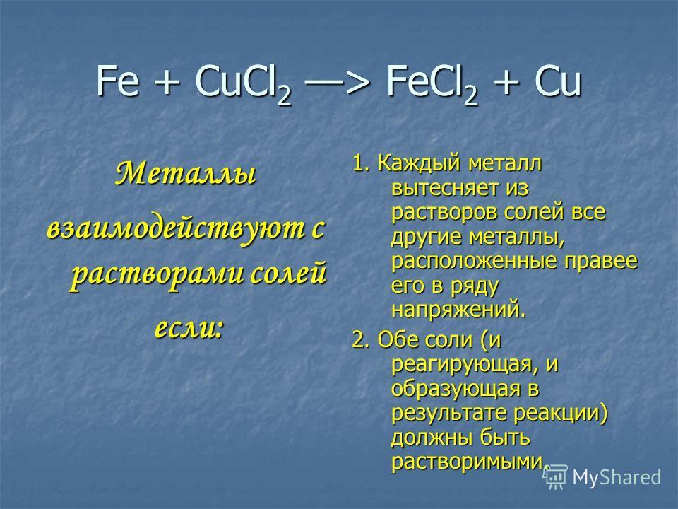 Fe + CuCl 2 > FeCl 2 + Cu Металлы взаимодействуют с растворами солей если: если: 1. Каждый металл вытесняет из растворов солей все другие металлы, расположенные правее его в ряду напряжений. 2. Обе соли (и реагирующая, и образующая в результате реакц