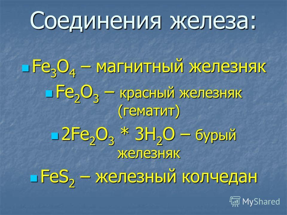 Соединения железа: Fe 3 O 4 – магнитный железняк Fe 3 O 4 – магнитный железняк Fe 2 O 3 – красный железняк (гематит) Fe 2 O 3 – красный железняк (гематит) 2Fe 2 O 3 * 3H 2 O – бурый железняк 2Fe 2 O 3 * 3H 2 O – бурый железняк FeS 2 – железный колчед