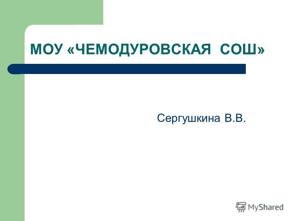 МОУ «ЧЕМОДУРОВСКАЯ СОШ» Сергушкина В.В.