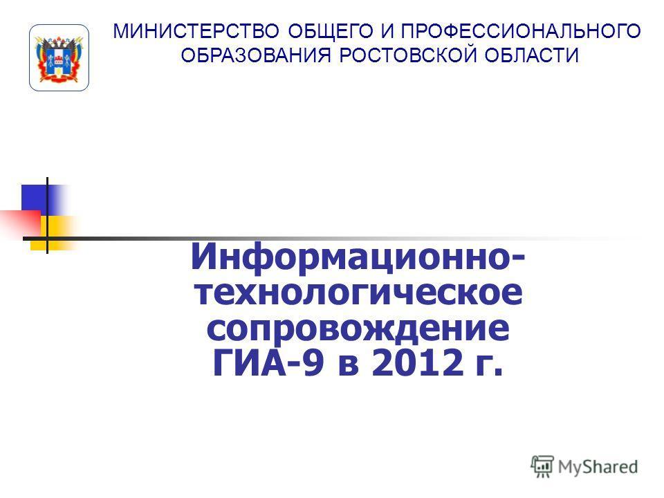 МИНИСТЕРСТВО ОБЩЕГО И ПРОФЕССИОНАЛЬНОГО ОБРАЗОВАНИЯ РОСТОВСКОЙ ОБЛАСТИ Информационно- технологическое сопровождение ГИА-9 в 2012 г.