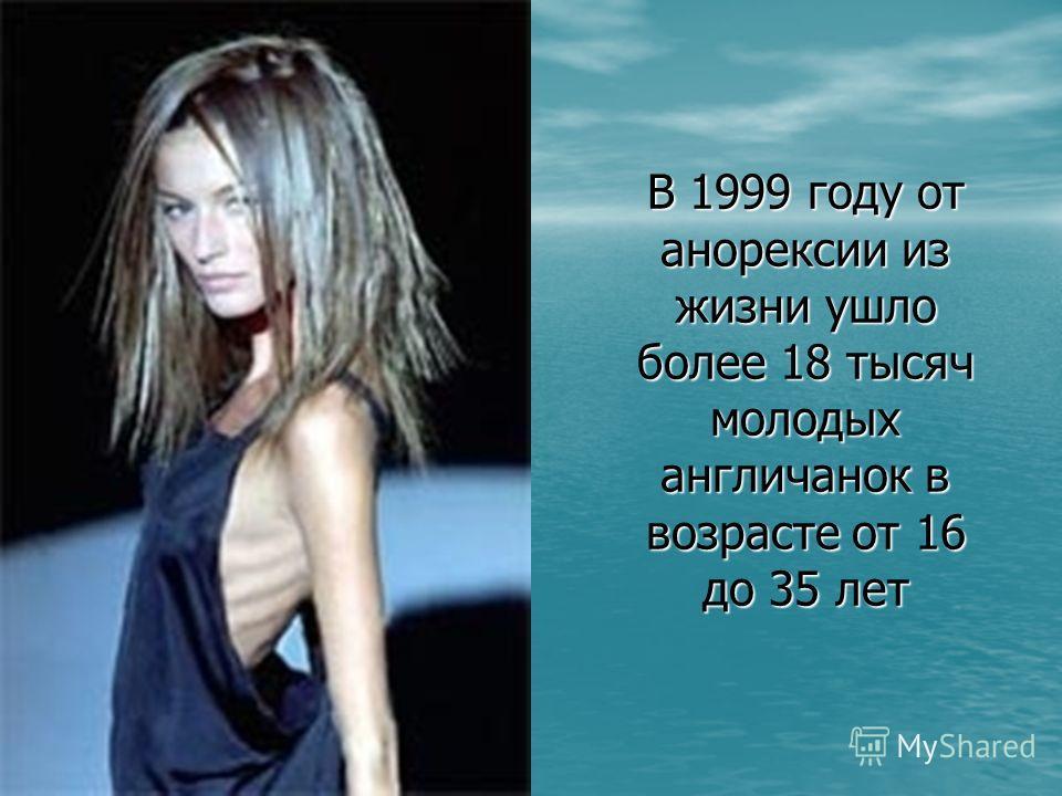 В 1999 году от анорексии из жизни ушло более 18 тысяч молодых англичанок в возрасте от 16 до 35 лет