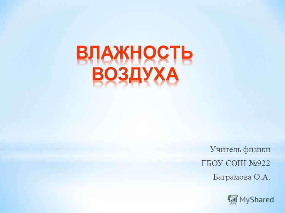 Учитель физики ГБОУ СОШ 922 Баграмова О. А.