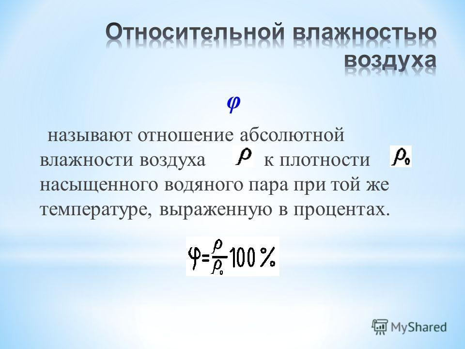 φ называют отношение абсолютной влажности воздуха к плотности насыщенного водяного пара при той же температуре, выраженную в процентах.