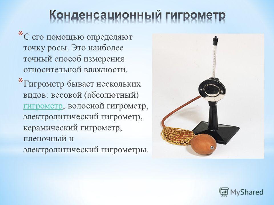 * С его помощью определяют точку росы. Это наиболее точный способ измерения относительной влажности. * Гигрометр бывает нескольких видов : весовой ( абсолютный ) гигрометр, волосной гигрометр, электролитический гигрометр, керамический гигрометр, плен