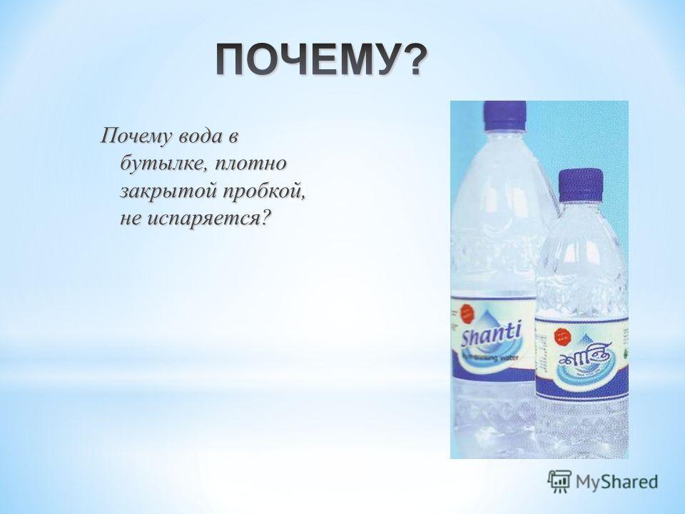 Почему вода в бутылке, плотно закрытой пробкой, не испаряется ? Почему вода в бутылке, плотно закрытой пробкой, не испаряется ?