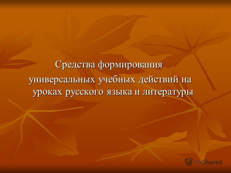 Средства формирования универсальных учебных действий на уроках русского языка и литературы универсальных учебных действий на уроках русского языка и литературы