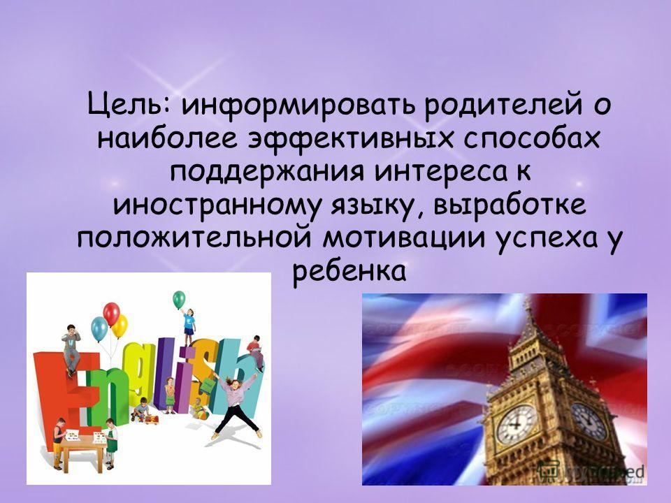 Цель: информировать родителей о наиболее эффективных способах поддержания интереса к иностранному языку, выработке положительной мотивации успеха у ребенка