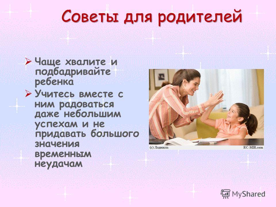 Советы для родителей Чаще хвалите и подбадривайте ребенка Учитесь вместе с ним радоваться даже небольшим успехам и не придавать большого значения временным неудачам