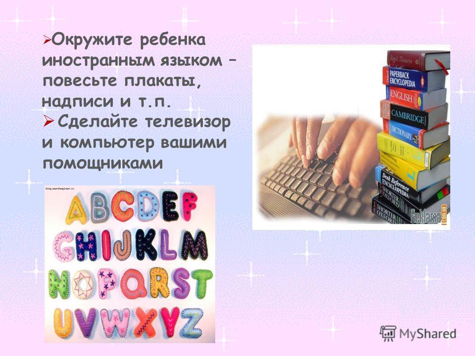 Окружите ребенка иностранным языком – повесьте плакаты, надписи и т.п. Сделайте телевизор и компьютер вашими помощниками