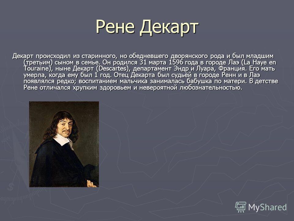 Рене Декарт Декарт происходил из старинного, но обедневшего дворянского рода и был младшим (третьим) сыном в семье. Он родился 31 марта 1596 года в городе Лаэ (La Haye en Touraine), ныне Декарт (Descartes), департамент Эндр и Луара, Франция. Его мать