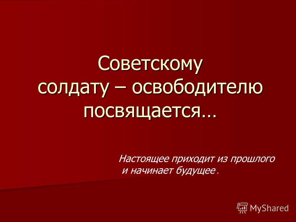 Советскому солдату – освободителю посвящается… Настоящее приходит из прошлого и начинает будущее.