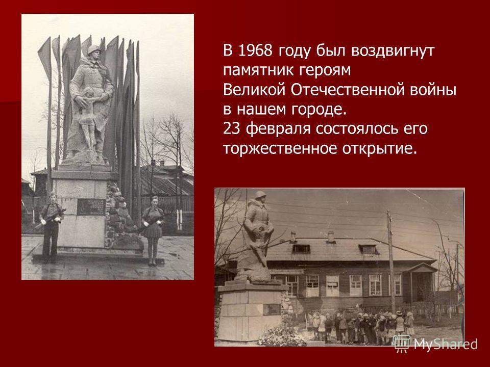 В 1968 году был воздвигнут памятник героям Великой Отечественной войны в нашем городе. 23 февраля состоялось его торжественное открытие.