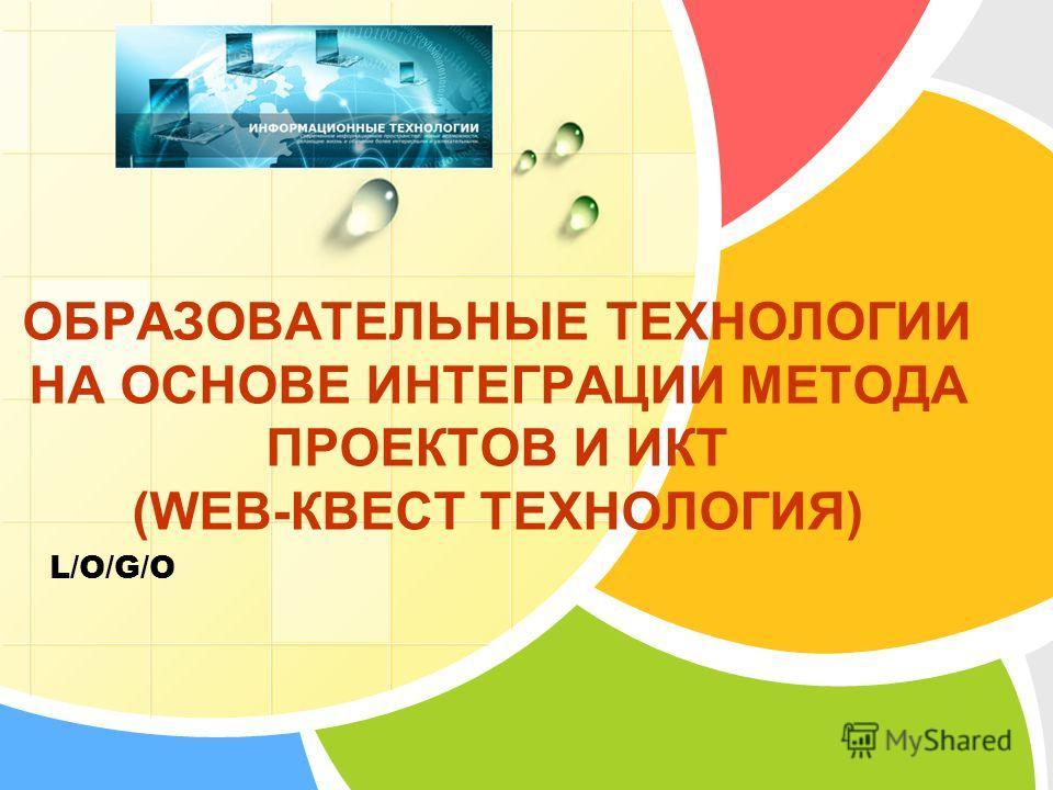 L/O/G/O ОБРАЗОВАТЕЛЬНЫЕ ТЕХНОЛОГИИ НА ОСНОВЕ ИНТЕГРАЦИИ МЕТОДА ПРОЕКТОВ И ИКТ (WEB-КВЕСТ ТЕХНОЛОГИЯ)