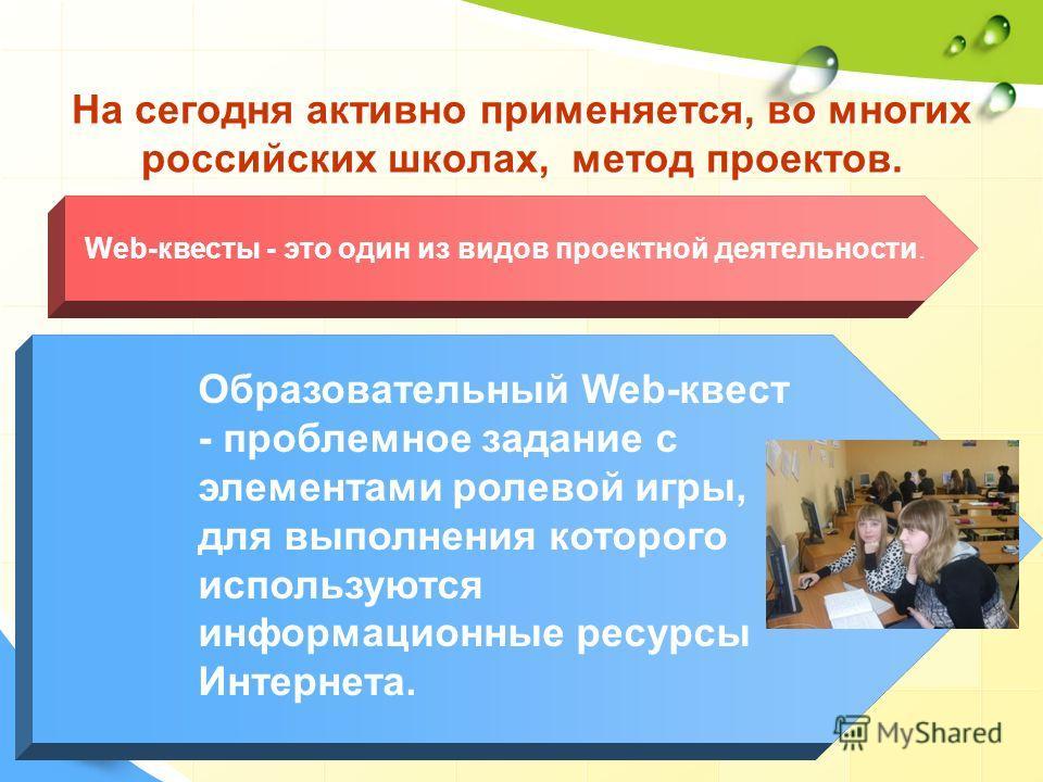 На сегодня активно применяется, во многих российских школах, метод проектов. Web-квесты - это один из видов проектной деятельности. Образовательный Web-квест - проблемное задание c элементами ролевой игры, для выполнения которого используются информа