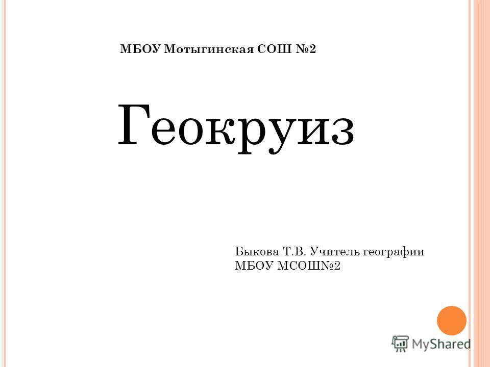 Геокруиз МБОУ Мотыгинская СОШ 2 Быкова Т.В. Учитель географии МБОУ МСОШ2