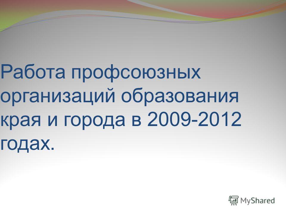 Работа профсоюзных организаций образования края и города в 2009-2012 годах.