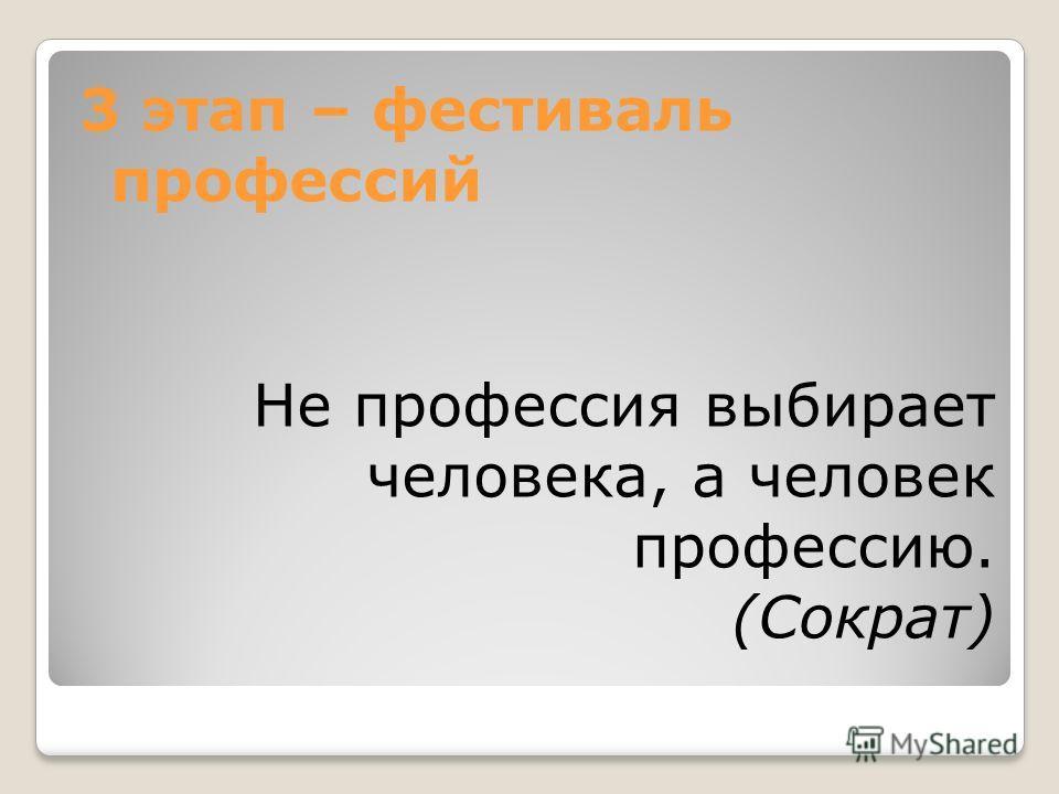 3 этап – фестиваль профессий Не профессия выбирает человека, а человек профессию. (Сократ)