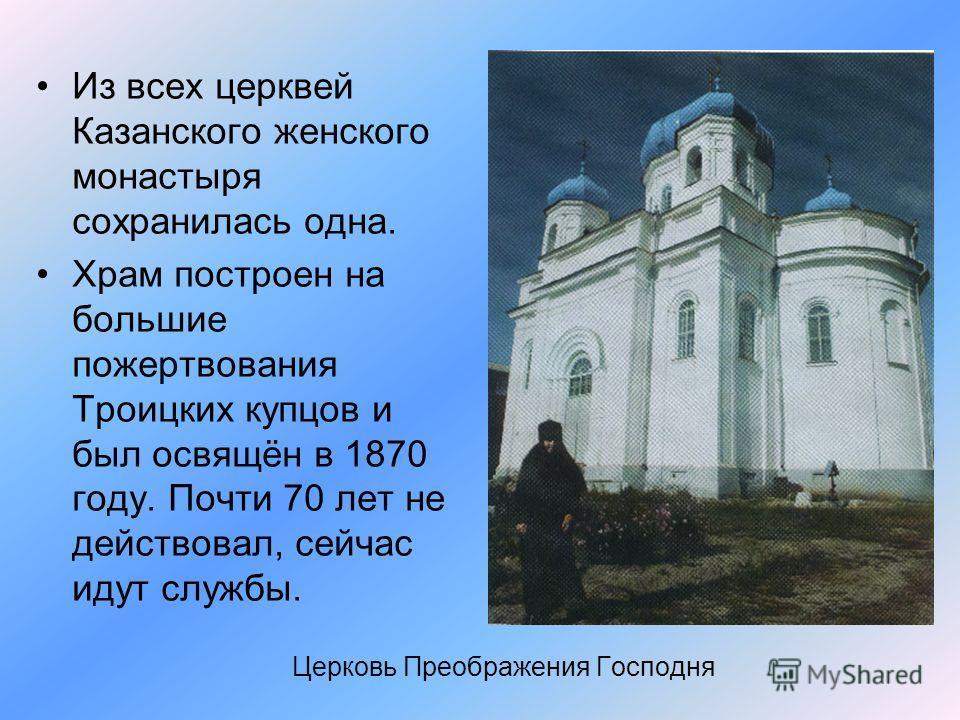 Церковь Преображения Господня Из всех церквей Казанского женского монастыря сохранилась одна. Храм построен на большие пожертвования Троицких купцов и был освящён в 1870 году. Почти 70 лет не действовал, сейчас идут службы.