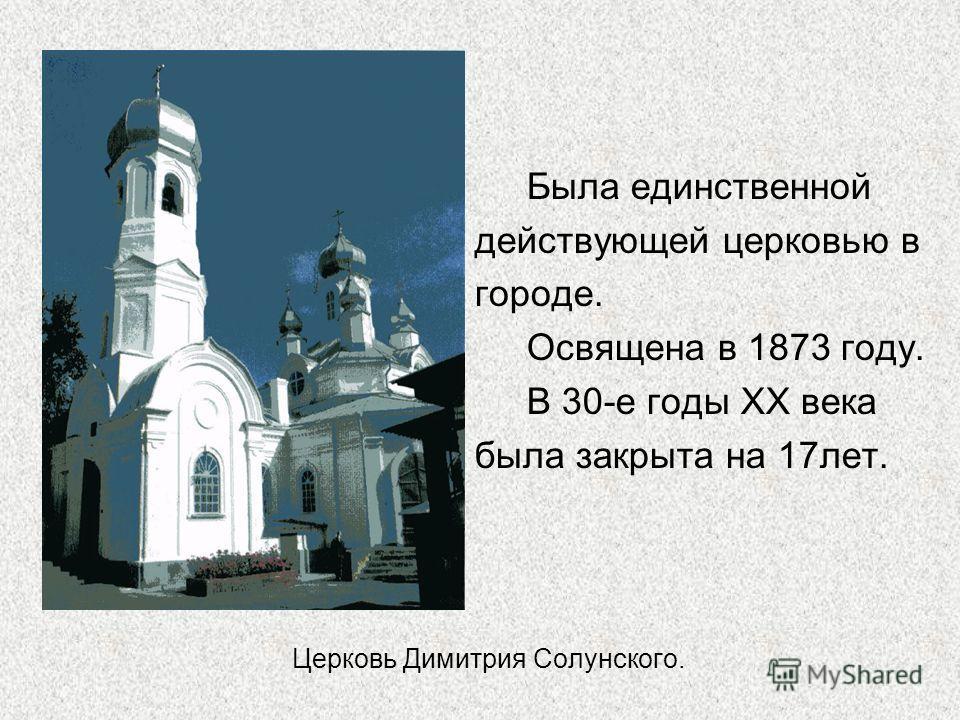 Церковь Димитрия Солунского. Была единственной действующей церковью в городе. Освящена в 1873 году. В 30-е годы XX века была закрыта на 17лет.