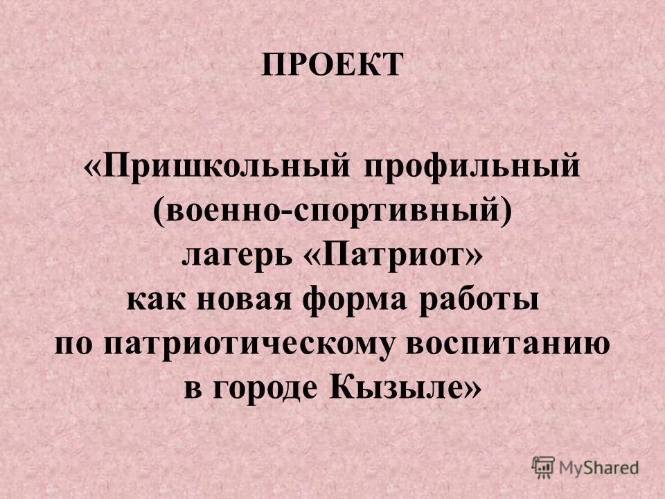 ПРОЕКТ « Пришкольный профильный ( военно - спортивный ) лагерь « Патриот » как новая форма работы по патриотическому воспитанию в городе Кызыле »