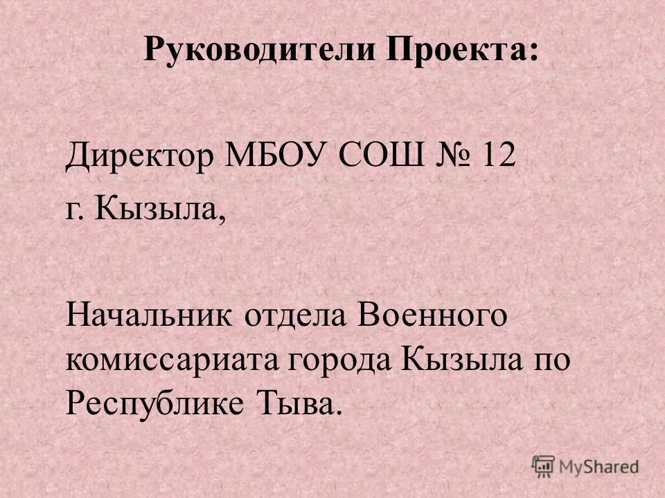 Руководители Проекта : Директор МБОУ СОШ 12 г. Кызыла, Начальник отдела Военного комиссариата города Кызыла по Республике Тыва.