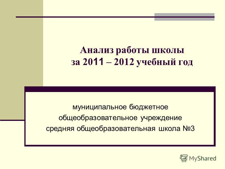 Анализ работы школы за 20 11 – 2012 учебный год муниципальное бюджетное общеобразовательное учреждение средняя общеобразовательная школа 3