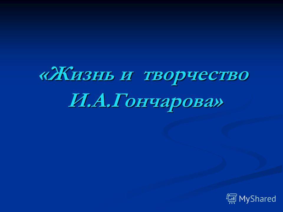 «Жизнь и творчество И.А.Гончарова» «Жизнь и творчество И.А.Гончарова»
