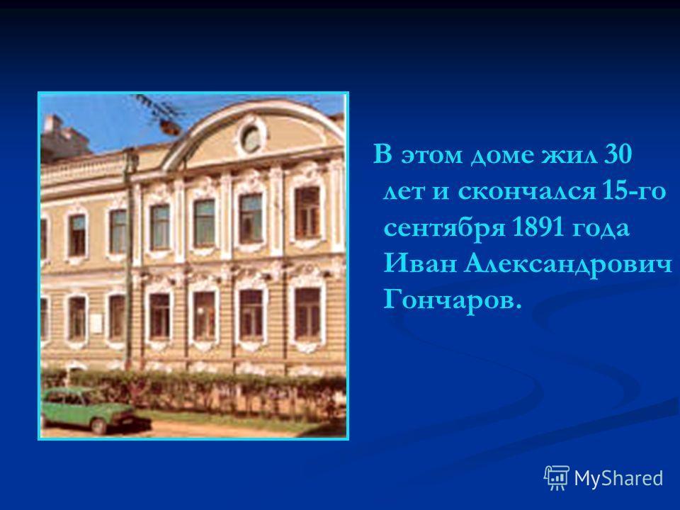 В этом доме жил 30 лет и скончался 15-го сентября 1891 года Иван Александрович Гончаров.