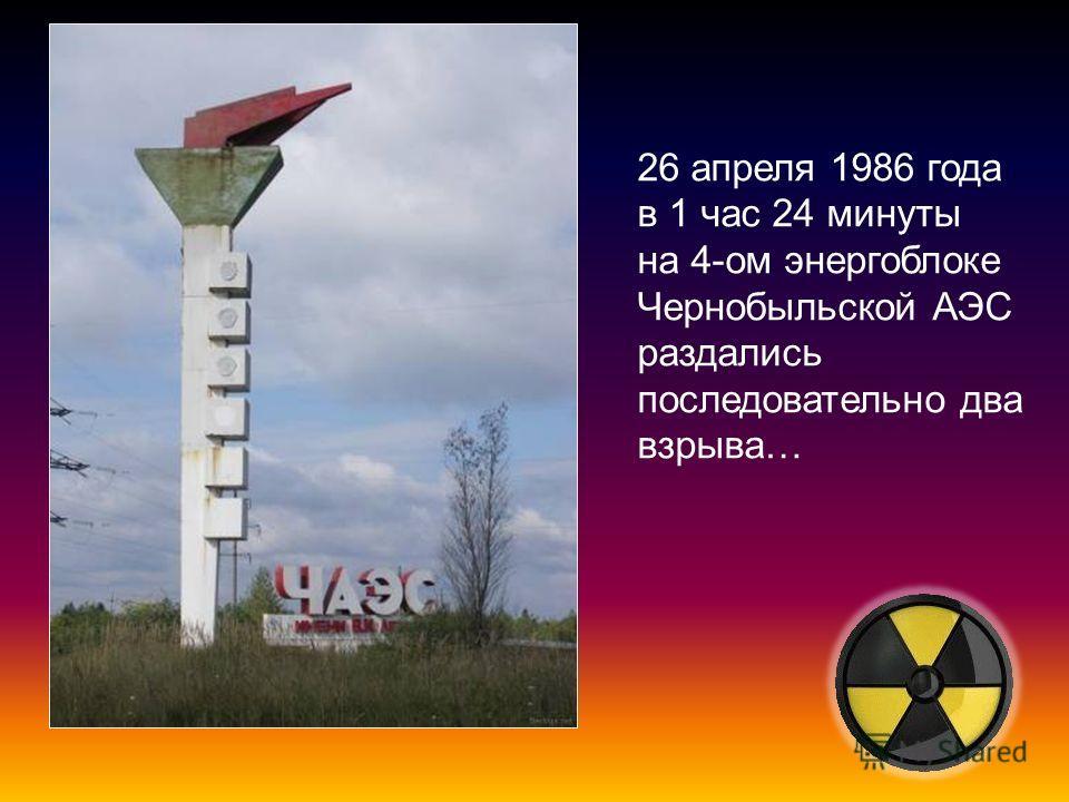 26 апреля 1986 года в 1 час 24 минуты на 4-ом энергоблоке Чернобыльской АЭС раздались последовательно два взрыва…