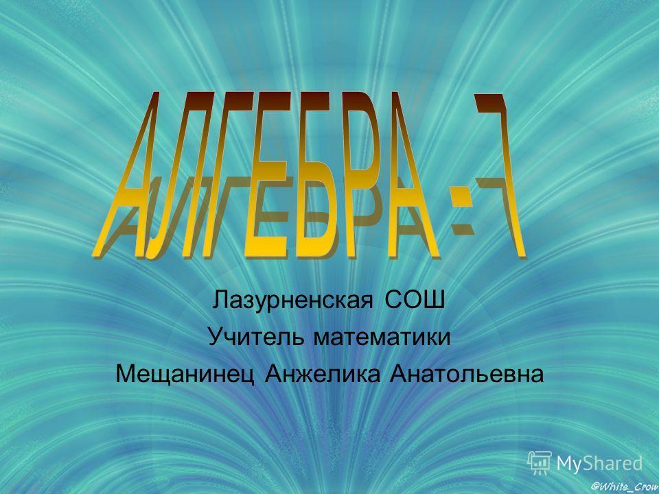 Лазурненская СОШ Учитель математики Мещанинец Анжелика Анатольевна