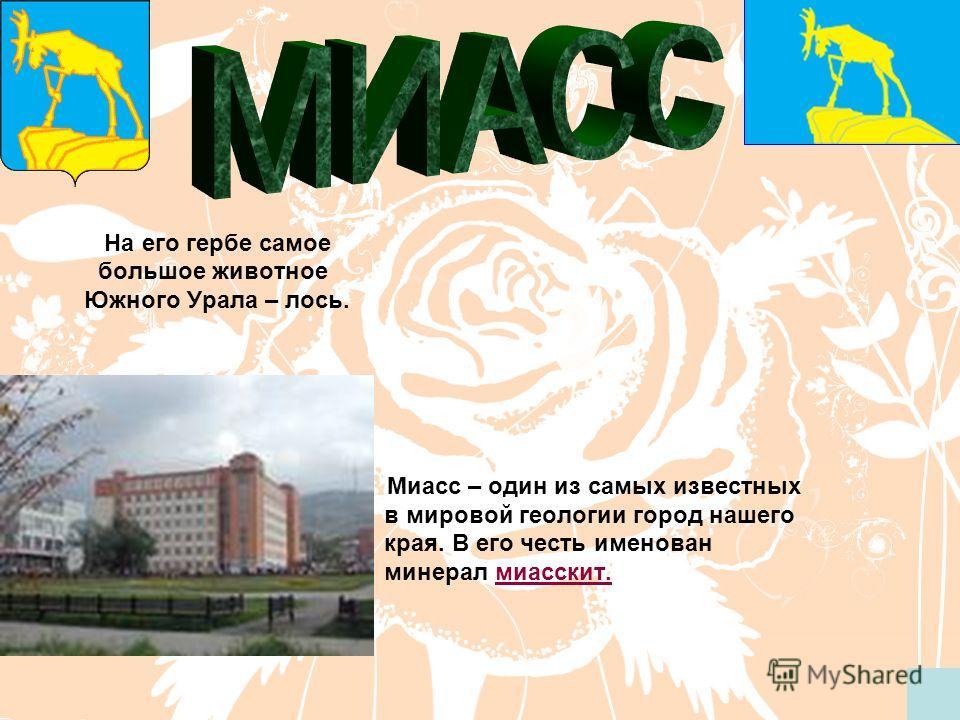 На его гербе самое большое животное Южного Урала – лось. Миасс – один из самых известных в мировой геологии город нашего края. В его честь именован минерал миасскит.