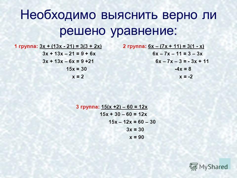 Необходимо выяснить верно ли решено уравнение: 1 группа: 3х + (13х - 21) = 3(3 + 2х) 3х + 13х – 21 = 9 + 6х 3х + 13х – 6х = 9 +21 15х = 30 х = 2 2 группа: 6х – (7х + 11) = 3(1 - х) 6х – 7х – 11 = 3 – 3х 6х – 7х – 3 = - 3х + 11 -4х = 8 х = -2 3 группа