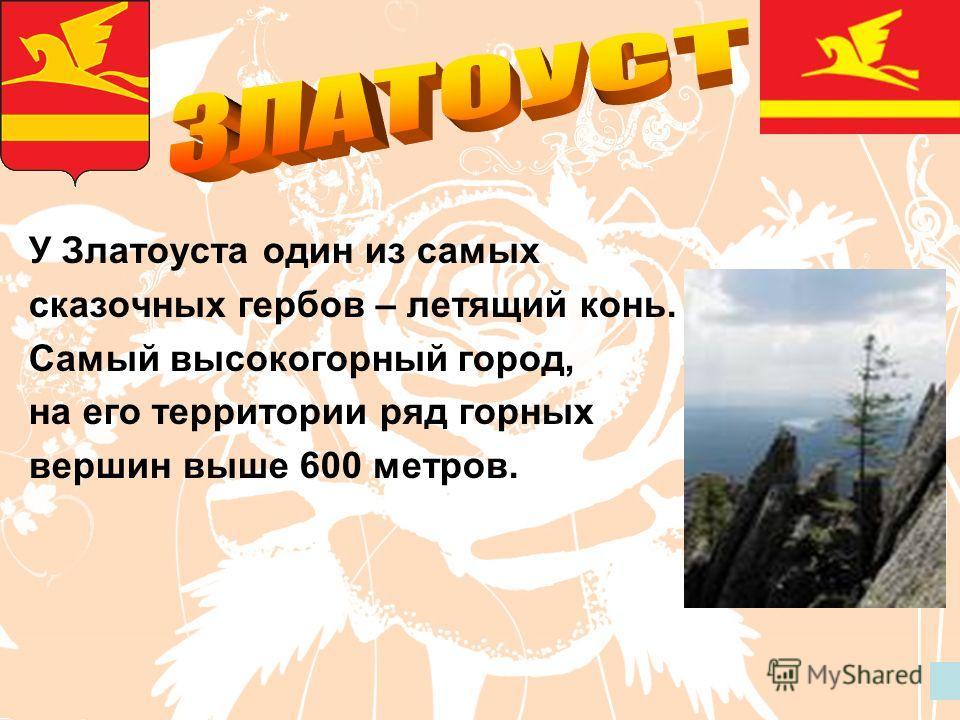 У Златоуста один из самых сказочных гербов – летящий конь. Самый высокогорный город, на его территории ряд горных вершин выше 600 метров.