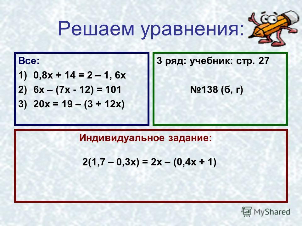 Решаем уравнения: Все: 1)0,8х + 14 = 2 – 1, 6х 2)6х – (7х - 12) = 101 3)20х = 19 – (3 + 12х) 3 ряд: учебник: стр. 27 138 (б, г) Индивидуальное задание: 2(1,7 – 0,3х) = 2х – (0,4х + 1)