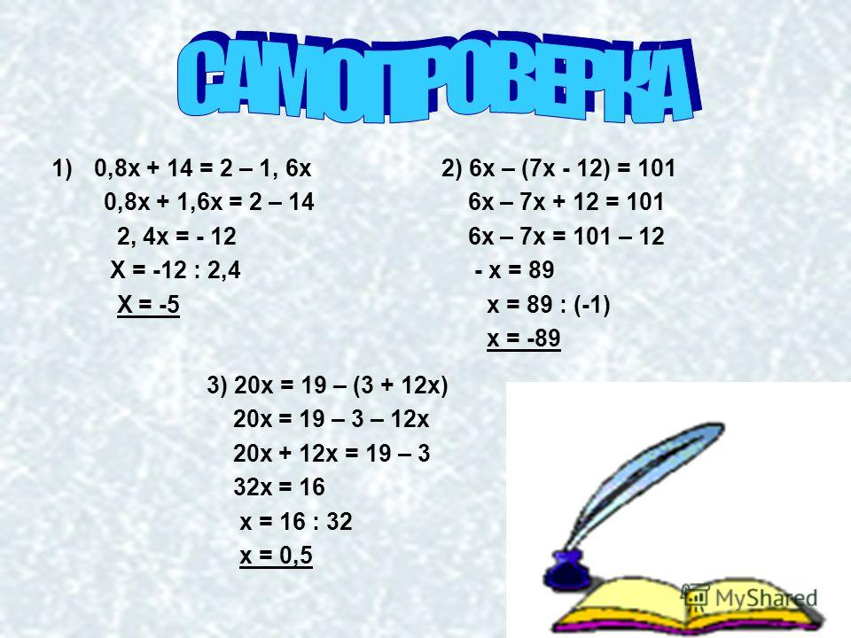 1)0,8х + 14 = 2 – 1, 6х 0,8х + 1,6х = 2 – 14 2, 4х = - 12 Х = -12 : 2,4 Х = -5 2) 6х – (7х - 12) = 101 6х – 7х + 12 = 101 6х – 7х = 101 – 12 - х = 89 х = 89 : (-1) х = -89 3) 20х = 19 – (3 + 12х) 20х = 19 – 3 – 12х 20х + 12х = 19 – 3 32х = 16 х = 16