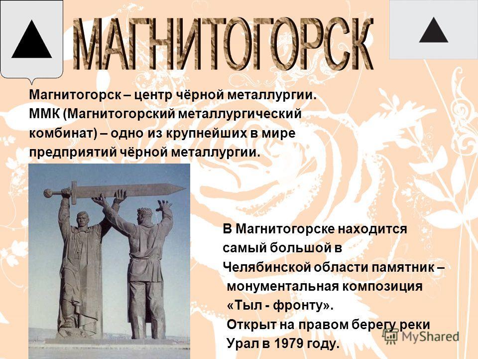 Магнитогорск – центр чёрной металлургии. ММК (Магнитогорский металлургический комбинат) – одно из крупнейших в мире предприятий чёрной металлургии. В Магнитогорске находится самый большой в Челябинской области памятник – монументальная композиция «Ты