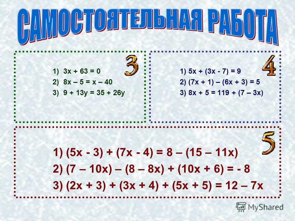 1) 3х + 63 = 0 2) 8х – 5 = х – 40 3) 9 + 13у = 35 + 26у 1) 5х + (3х - 7) = 9 2) (7х + 1) – (6х + 3) = 5 3) 8х + 5 = 119 + (7 – 3х) 1) (5х - 3) + (7х - 4) = 8 – (15 – 11х) 2) (7 – 10х) – (8 – 8х) + (10х + 6) = - 8 3) (2х + 3) + (3х + 4) + (5х + 5) = 1