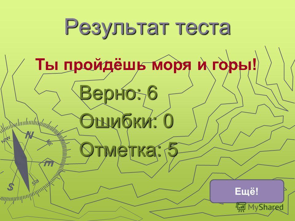 Результат теста Верно: 6 Ошибки: 0 Отметка: 5 Ты пройдёшь моря и горы! Ещё!