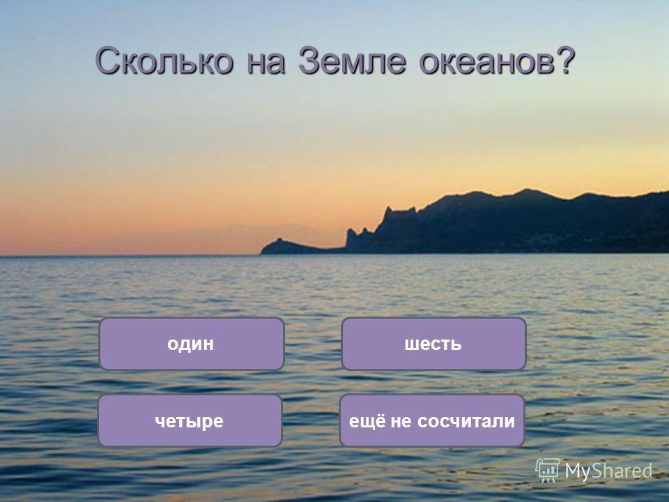 Сколько на Земле океанов? четыре один ещё не сосчитали шесть