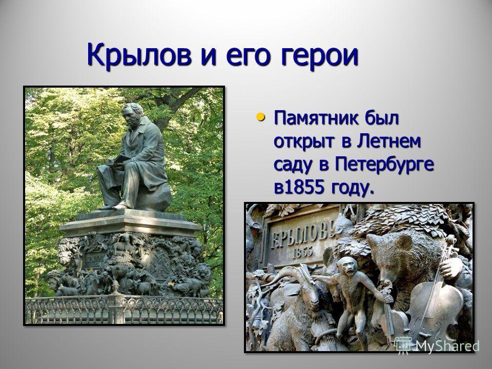 Крылов и его герои Крылов и его герои Памятник был открыт в Летнем саду в Петербурге в1855 году. Памятник был открыт в Летнем саду в Петербурге в1855 году.
