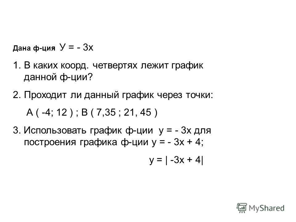 Дана ф-ция У = - 3х 1.В каких коорд. четвертях лежит график данной ф-ции? 2.Проходит ли данный график через точки: А ( -4; 12 ) ; В ( 7,35 ; 21, 45 ) 3. Использовать график ф-ции у = - 3х для построения графика ф-ции у = - 3х + 4; у = | -3х + 4|