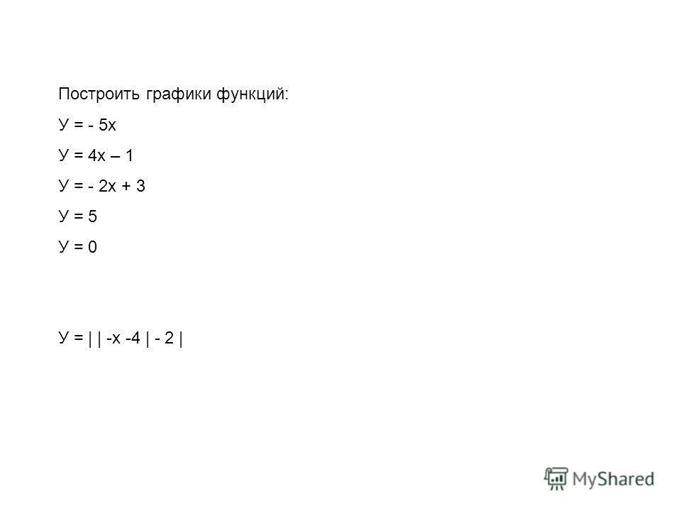 Построить графики функций: У = - 5х У = 4х – 1 У = - 2х + 3 У = 5 У = 0 У = | | -х -4 | - 2 |