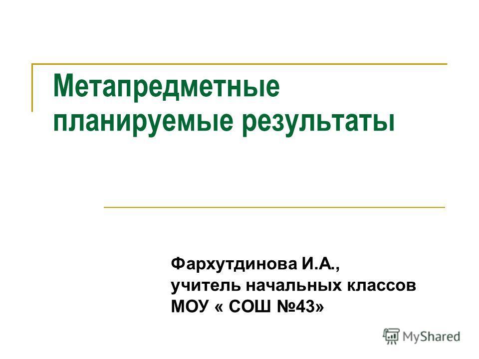 Метапредметные планируемые результаты Фархутдинова И.А., учитель начальных классов МОУ « СОШ 43»