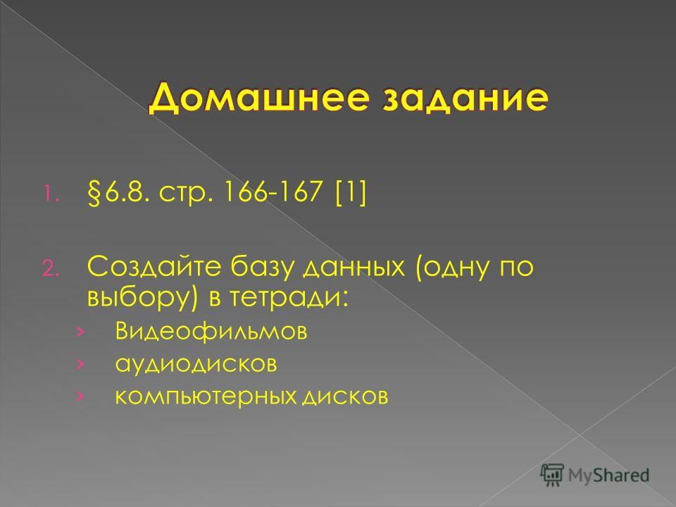 1. §6.8. стр. 166-167 [1] 2. Создайте базу данных (одну по выбору) в тетради: Видеофильмов аудиодисков компьютерных дисков