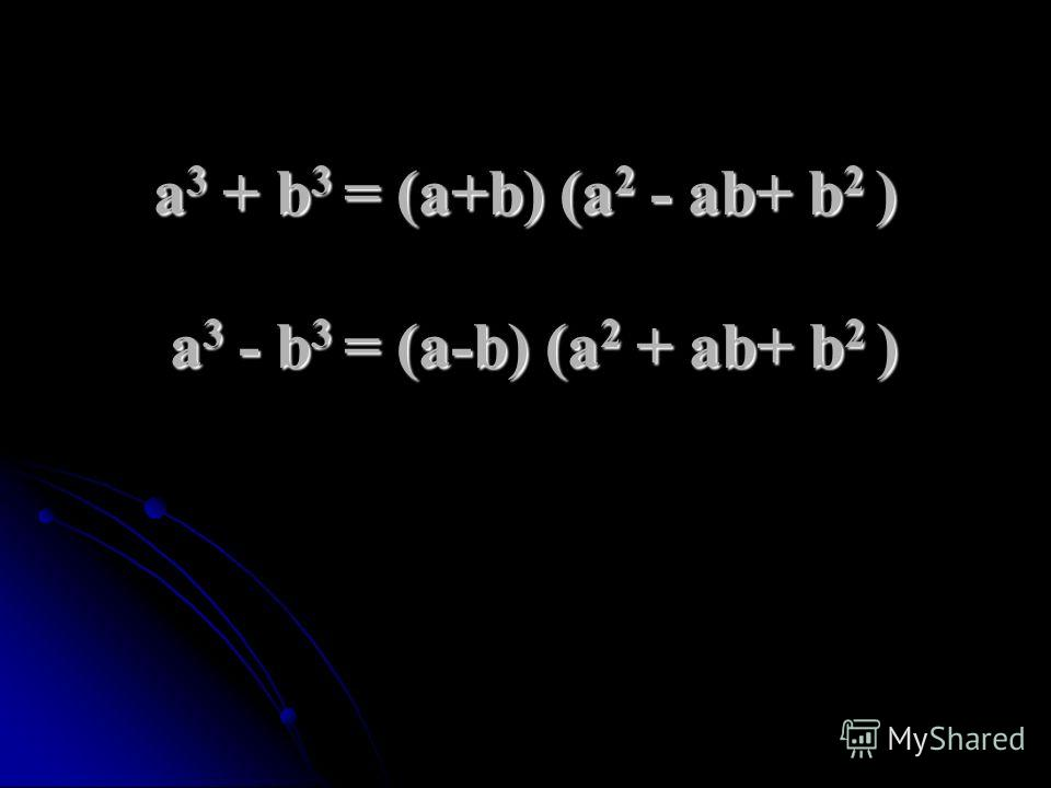 а 3 + b 3 = (a+b) (а 2 - ab+ b 2 ) а 3 - b 3 = (a-b) (а 2 + ab+ b 2 )