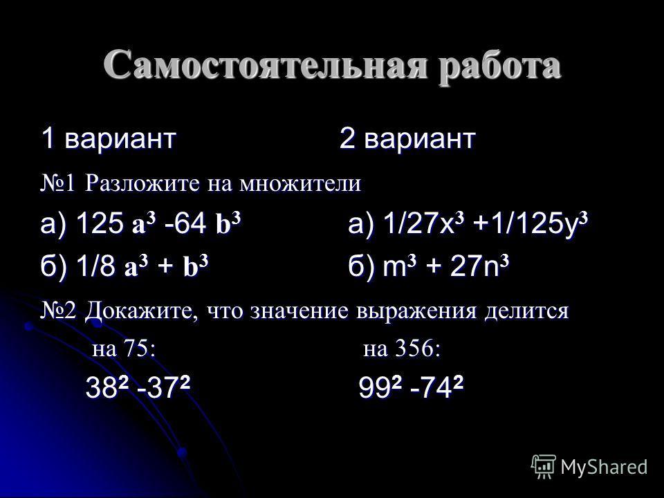 Самостоятельная работа 1 вариант 2 вариант 1 Разложите на множители а) 125 а 3 -64 b 3 а) 1/27x 3 +1/125y 3 б) 1/8 а 3 + b 3 б) m 3 + 27n 3 2 Докажите, что значение выражения делится на 75: на 356: на 75: на 356: 38 2 -37 2 99 2 -74 2 38 2 -37 2 99 2