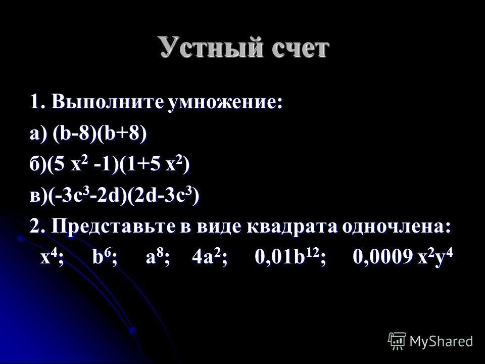 Устный счет 1. Выполните умножение: а) (b-8)(b+8) б)(5 x 2 -1)(1+5 x 2 ) в)(-3c 3 -2d)(2d-3c 3 ) 2. Представьте в виде квадрата одночлена: x 4 ; b 6 ; a 8 ; 4a 2 ; 0,01b 12 ; 0,0009 x 2 y 4 x 4 ; b 6 ; a 8 ; 4a 2 ; 0,01b 12 ; 0,0009 x 2 y 4