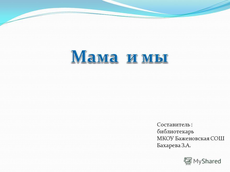 Составитель : библиотекарь МКОУ Баженовская СОШ Бахарева З.А.