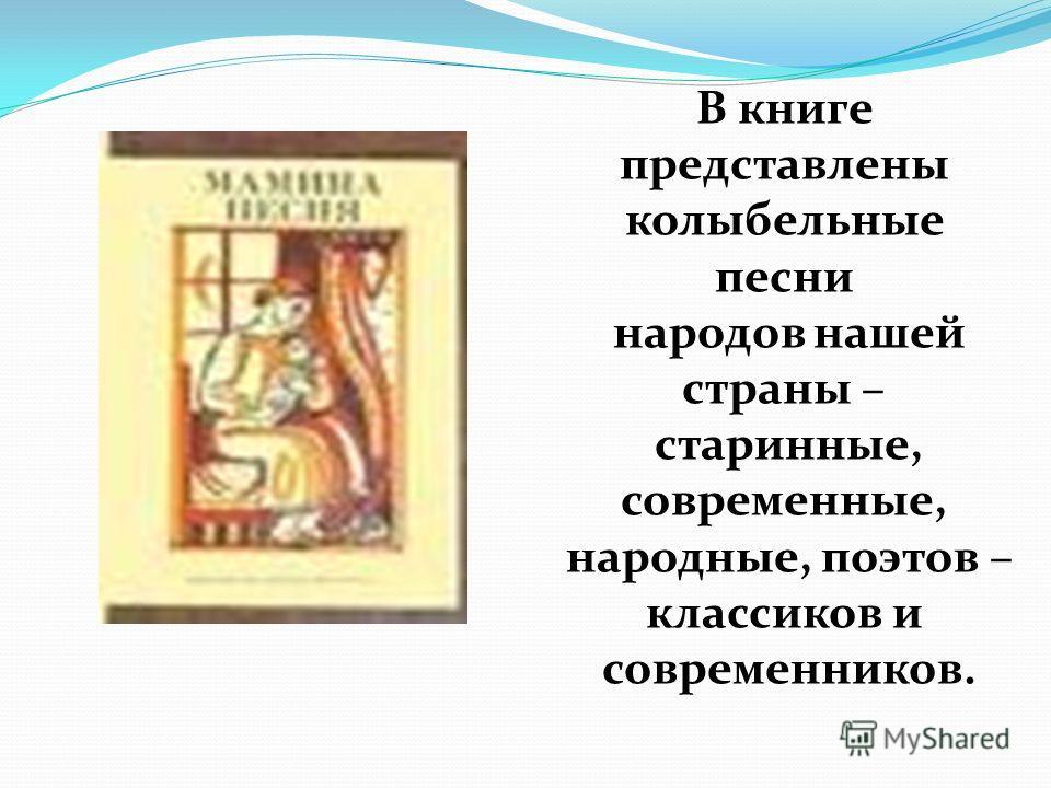 В книге представлены колыбельные песни народов нашей страны – старинные, современные, народные, поэтов – классиков и современников.