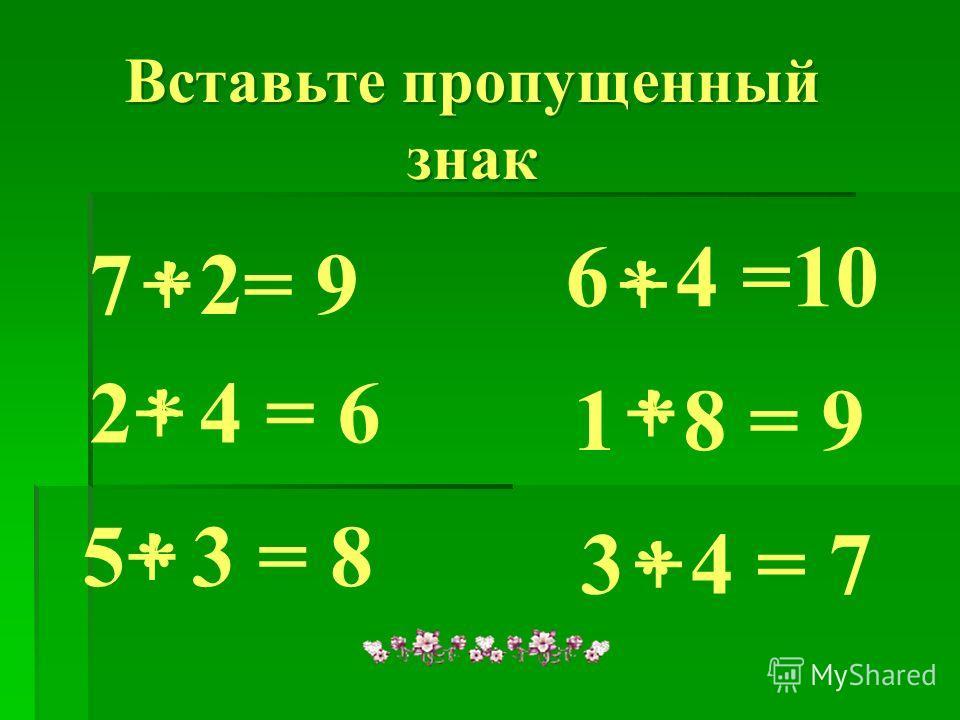 7 2= 9 * 2 4 = 6 * 5 3 = 8 * 6 4 =10 * 1 8 = 9* 3 4 = 7 * Вставьте пропущенный знак Вставьте пропущенный знак + + + + + +